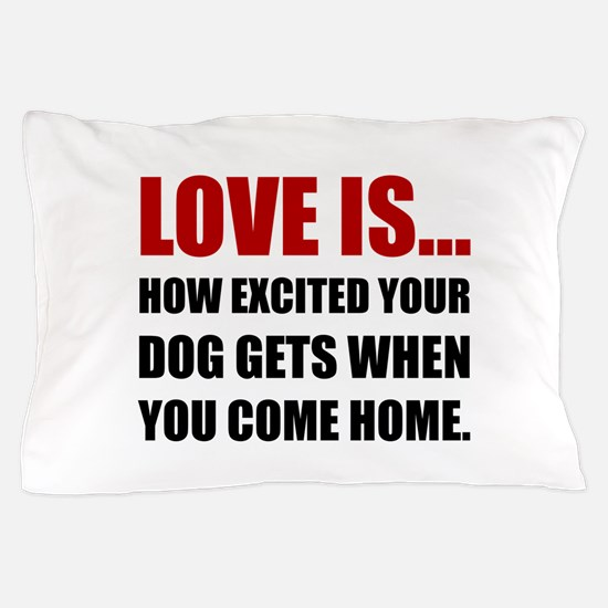 Love Is Dog Excited Come Home Pillow Case