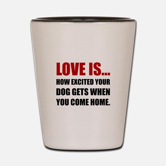 Love Is Dog Excited Come Home Shot Glass