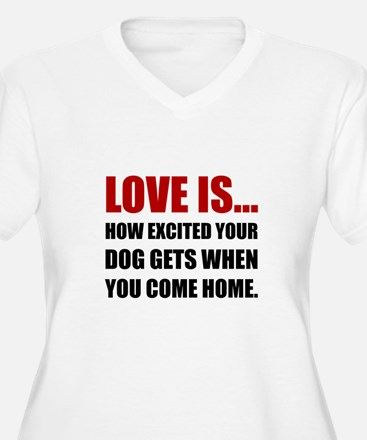 Love Is Dog Excited Come Home Plus Size T-Shirt
