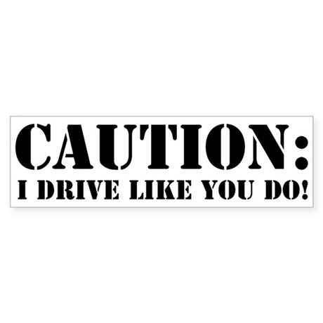 """Caution: I Drive Like You Do"" Bumper St"