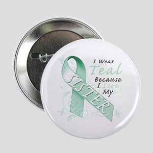 "I Wear Teal Because I Love My Sister 2.25"" Button"