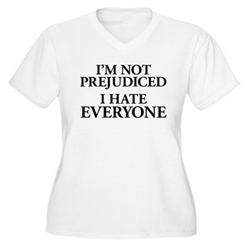 I'm Not Prejudiced. I Hate Everyone. Women's Plus