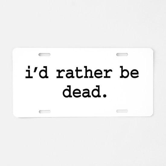 i'd rather be dead. Aluminum License Plate