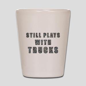 Still Plays With Trucks Shot Glass