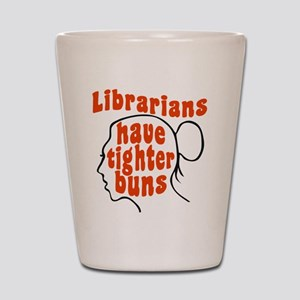 Librarians Have Tighter Buns Shot Glass