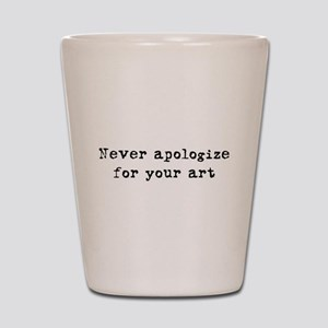 Never Apologize for your Art Shot Glass