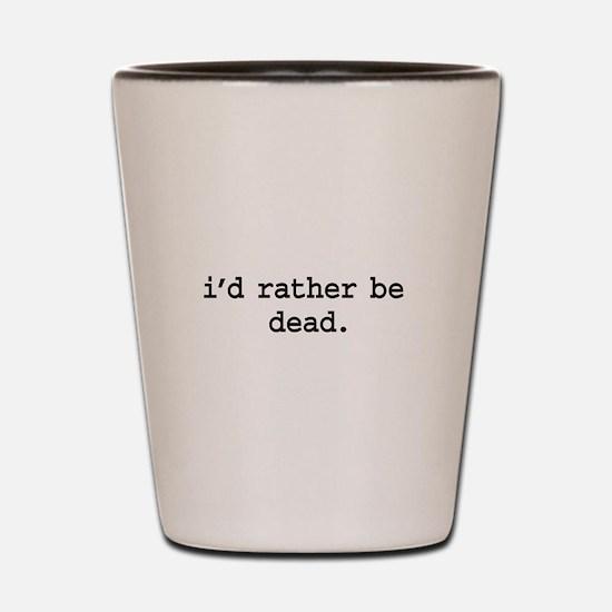 i'd rather be dead. Shot Glass