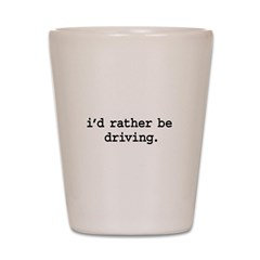 i'd rather be driving. Shot Glass