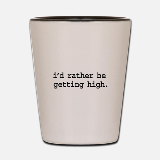 i'd rather be getting high. Shot Glass