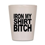 Iron My Shirt Bitch Shot Glass