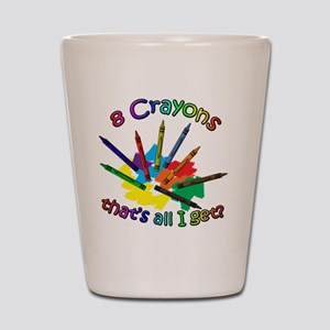 8 Crayons...That's All I Get? Shot Glass