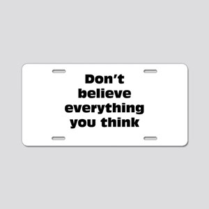 Believe Everything You Think Aluminum License Plat