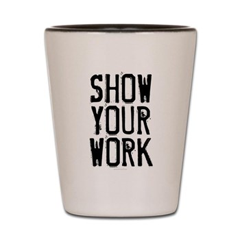 Show Your Work Shot Glass