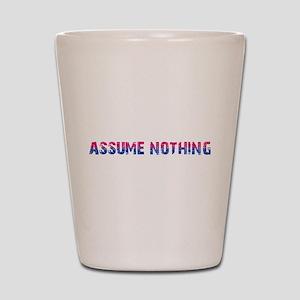 Assume Nothing Shot Glass
