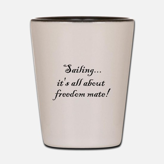 Sailing, it's all about freedom mate! Shot Glass