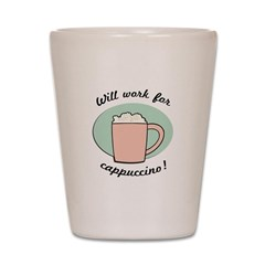 Will Work For Cappuccino Shot Glass