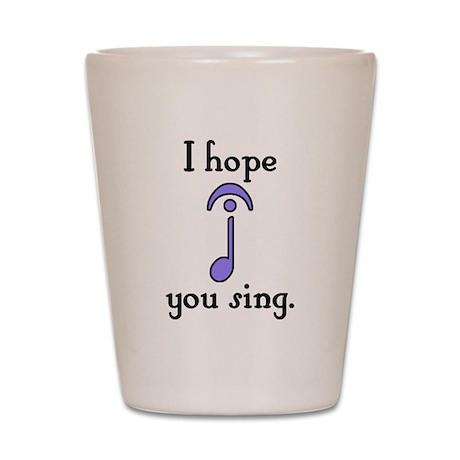 I Hope You Sing Shot Glass