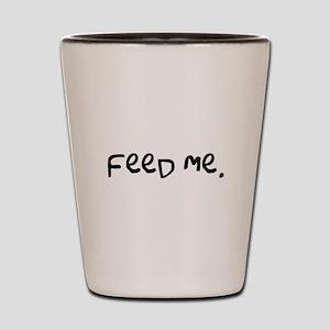 feed me. Shot Glass