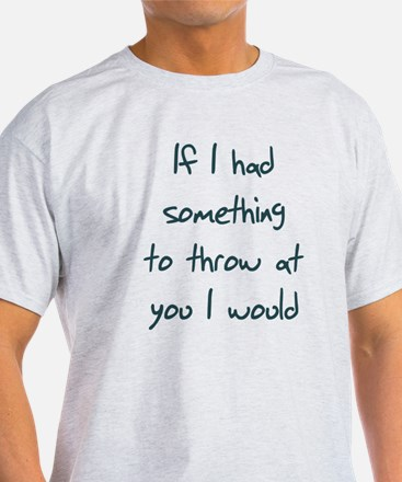 If I Had Something to throw a T-Shirt