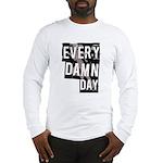 Every Damn Day Long Sleeve T-Shirt