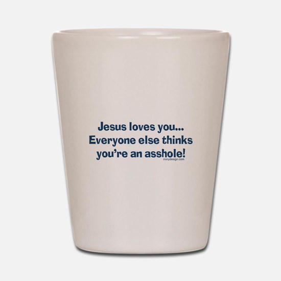 Jesus Loves You Asshole Shot Glass