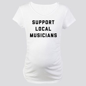 Support Local Musicians Maternity T-Shirt