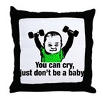 You Can Cry Just Dont Be a Baby Throw Pillow
