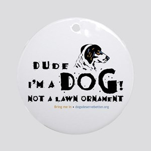 Dude: I'm a Dog! Not a Lawn O Ornament (Round)