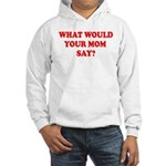 What Would Your Mom Say Hooded Sweatshirt