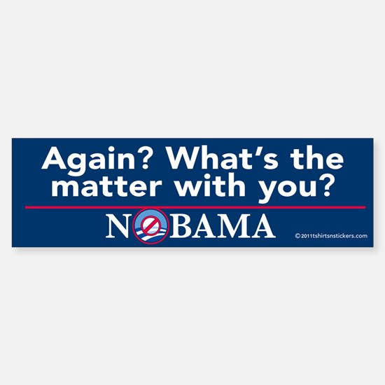 Again? What's the Matter with You? Nobama Bumper Bumper Sticker