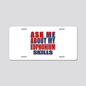 Ask About My Euphonium Skil Aluminum License Plate