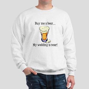Buy Me a Beer...My Wedding is Near! Sweatshirt