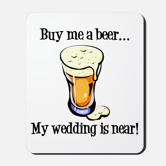 Buy Me a Beer...My Wedding is Near! Mousepad
