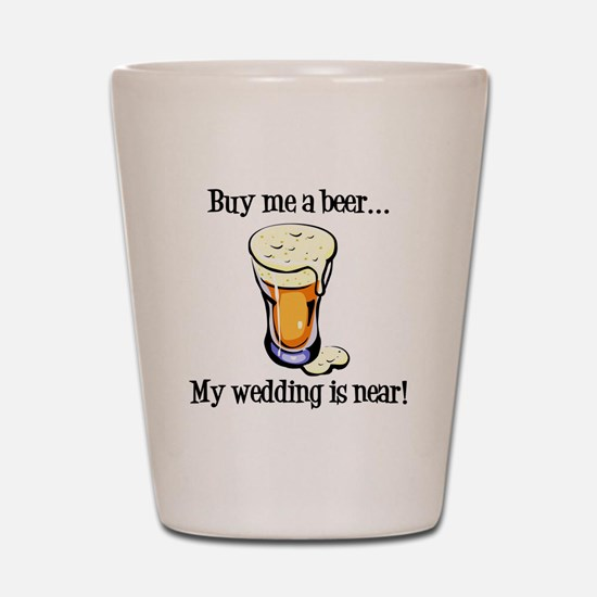 Buy Me a Beer...My Wedding is Near! Shot Glass