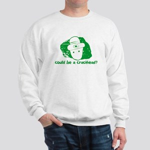 Could be a crackhead? Sweatshirt