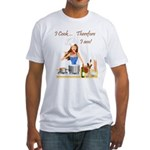 I Cook... Therefore I Am Fitted T-Shirt