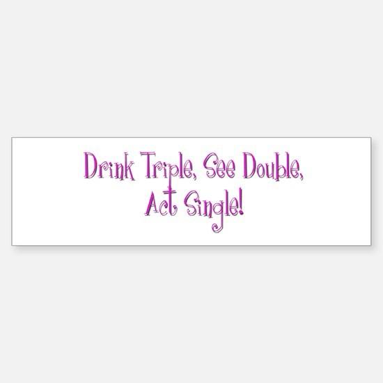 Drink Triple, See Double, Act Single Bumper Bumper Sticker