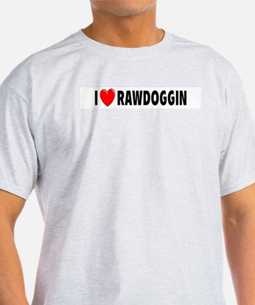 I Love Rawdoggin Ash Grey T-Shirt