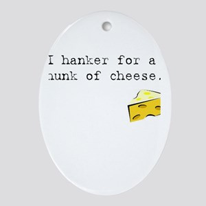 I Hanker for a Hunk of Cheese Ornament (Oval)