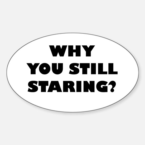 Why you still Staring? Oval Decal