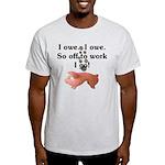 I Owe...I Owe Light T-Shirt