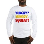 Yungry?Mungry.Squeat! Long Sleeve T-Shirt