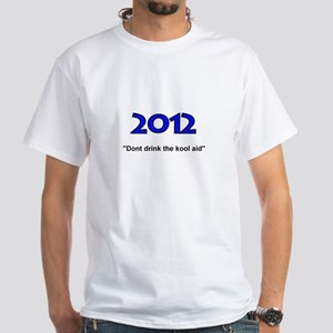 2012 T (dont drink the kool aid) White T-Shirt
