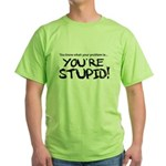 You're Stupid Green T-Shirt
