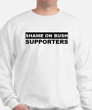 SHAME ON BUSH SUPPORTERS Sweatshirt