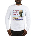 Must Suck to be Liberal Long Sleeve T-Shirt