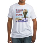Must Suck to be Liberal Fitted T-Shirt