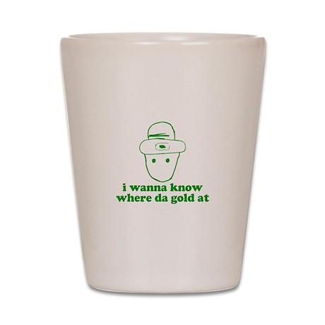 I wanna know where da gold at Shot Glass