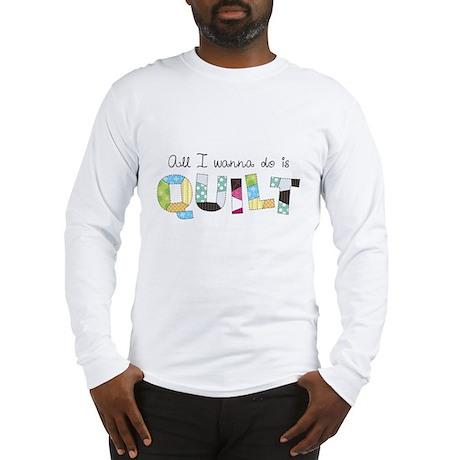 All I Wanna Do... QUILT! Long Sleeve T-Shirt