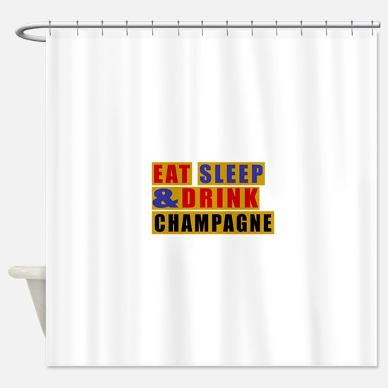 Eat Sleep And Champagne Shower Curtain